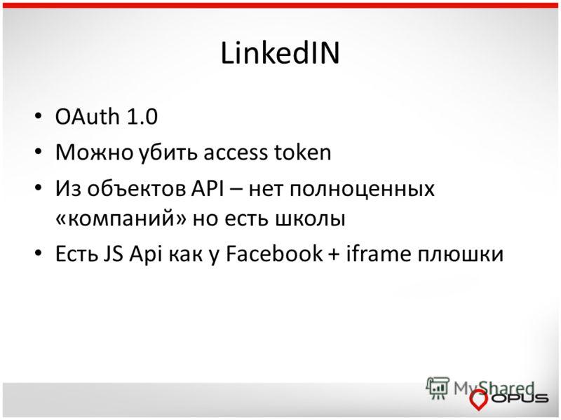 LinkedIN OAuth 1.0 Можно убить access token Из объектов API – нет полноценных «компаний» но есть школы Есть JS Api как у Facebook + iframe плюшки