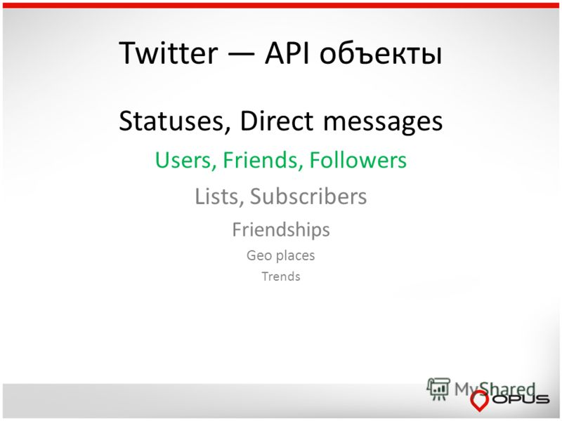 Twitter API объекты Statuses, Direct messages Users, Friends, Followers Lists, Subscribers Friendships Geo places Trends