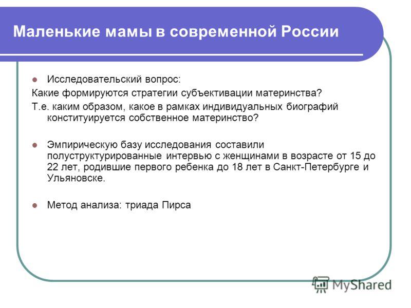 Маленькие мамы в современной России Исследовательский вопрос: Какие формируются стратегии субъективации материнства? Т.е. каким образом, какое в рамках индивидуальных биографий конституируется собственное материнство? Эмпирическую базу исследования с