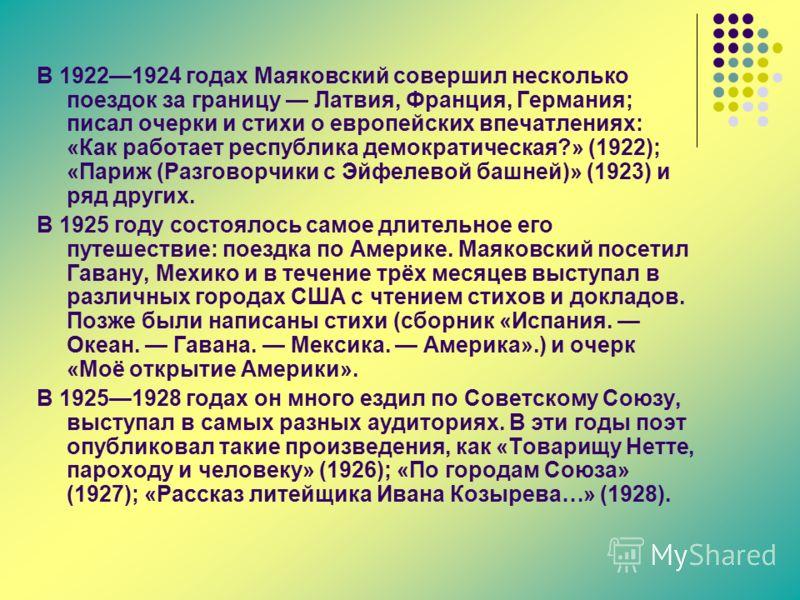 В 19221924 годах Маяковский совершил несколько поездок за границу Латвия, Франция, Германия; писал очерки и стихи о европейских впечатлениях: «Как работает республика демократическая?» (1922); «Париж (Разговорчики с Эйфелевой башней)» (1923) и ряд др