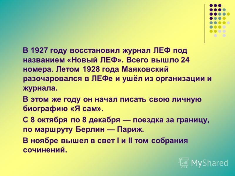 В 1927 году восстановил журнал ЛЕФ под названием «Новый ЛЕФ». Всего вышло 24 номера. Летом 1928 года Маяковский разочаровался в ЛЕФе и ушёл из организации и журнала. В этом же году он начал писать свою личную биографию «Я сам». С 8 октября по 8 декаб