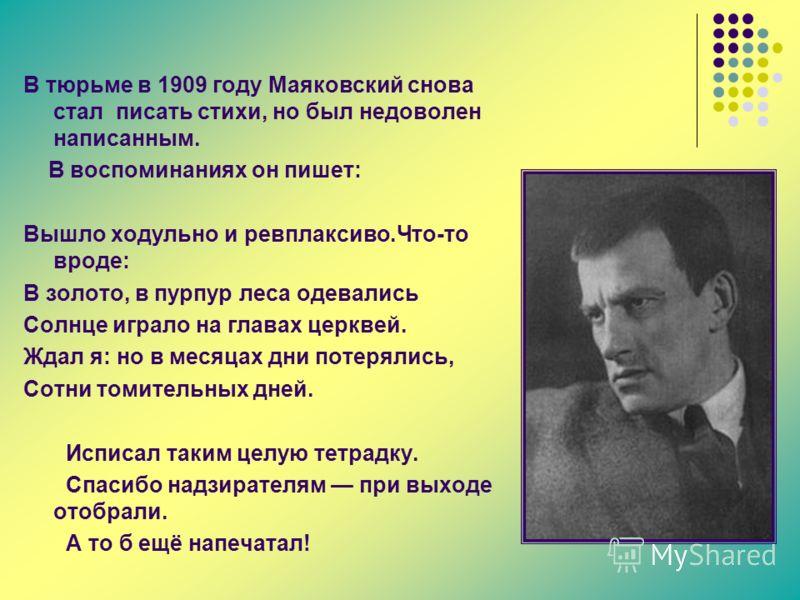 В тюрьме в 1909 году Маяковский снова стал писать стихи, но был недоволен написанным. В воспоминаниях он пишет: Вышло ходульно и ревплаксиво.Что-то вроде: В золото, в пурпур леса одевались Солнце играло на главах церквей. Ждал я: но в месяцах дни пот