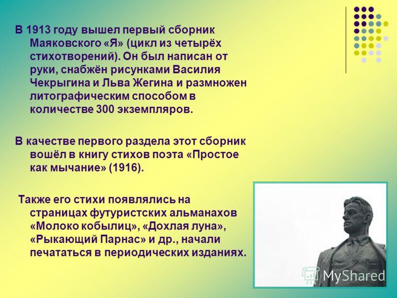 В 1913 году вышел первый сборник Маяковского «Я» (цикл из четырёх стихотворений). Он был написан от руки, снабжён рисунками Василия Чекрыгина и Льва Жегина и размножен литографическим способом в количестве 300 экземпляров. В качестве первого раздела