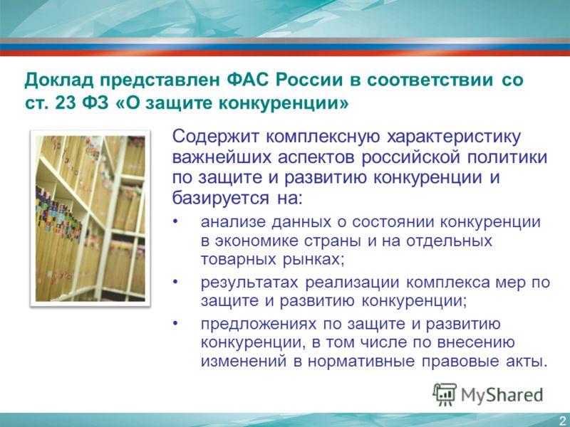 2 Доклад представлен ФАС России в соответствии со ст. 23 ФЗ «О защите конкуренции» Содержит комплексную характеристику важнейших аспектов российской политики по защите и развитию конкуренции и базируется на: анализе данных о состоянии конкуренции в э