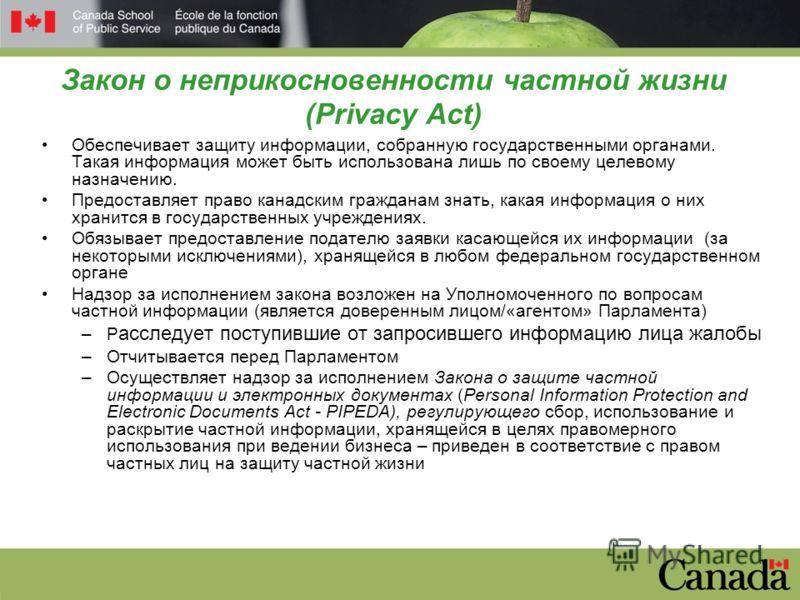 Закон о неприкосновенности частной жизни (Privacy Act) Обеспечивает защиту информации, собранную государственными органами. Такая информация может быть использована лишь по своему целевому назначению. Предоставляет право канадским гражданам знать, ка