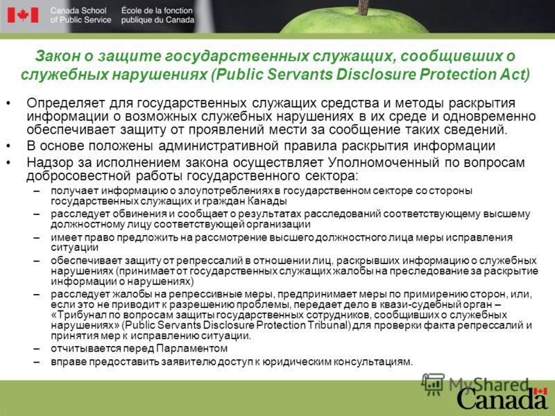 Закон о защите государственных служащих, сообщивших о служебных нарушениях (Public Servants Disclosure Protection Act) Определяет для государственных служащих средства и методы раскрытия информации о возможных служебных нарушениях в их среде и одновр
