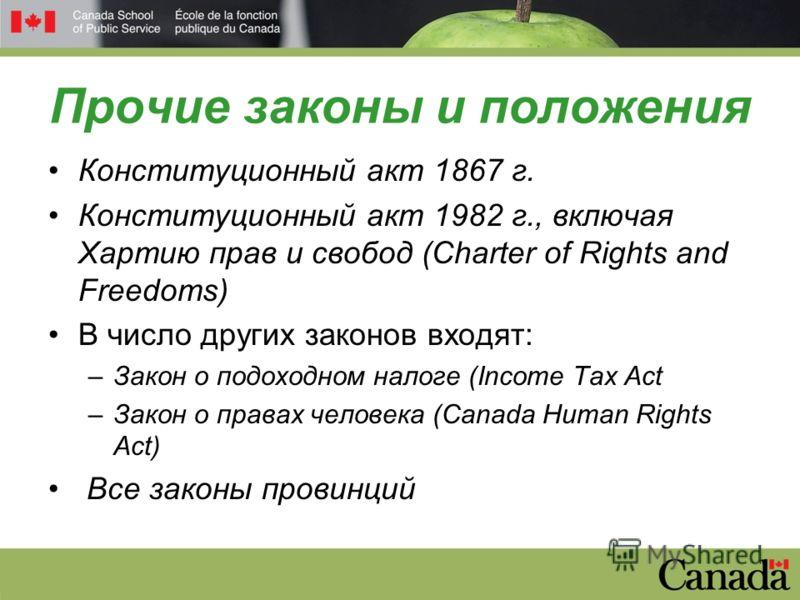 Прочие законы и положения Конституционный акт 1867 г. Конституционный акт 1982 г., включая Хартию прав и свобод (Charter of Rights and Freedoms) В число других законов входят: –Закон о подоходном налоге (Income Tax Act –Закон о правах человека (Canad