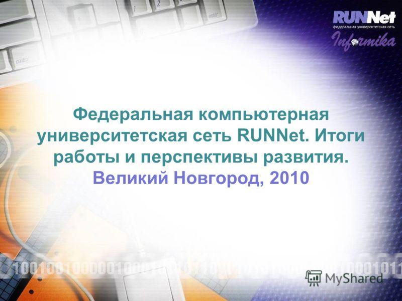 Федеральная компьютерная университетская сеть RUNNet. Итоги работы и перспективы развития. Великий Новгород, 2010