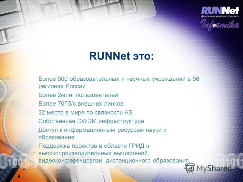 RUNNet это: Более 500 образовательных и научных учреждений в 56 регионах России Более 2млн. пользователей Более 70Гб/с внешних линков 32 место в мире по связности AS Собственная DWDM инфраструктура Доступ к информационным ресурсам науки и образования