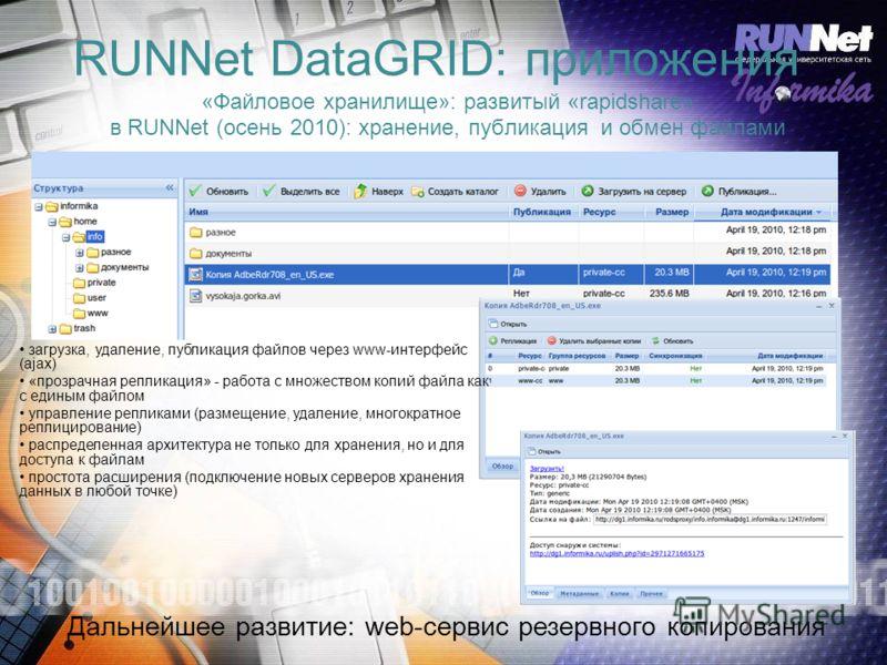 RUNNet DataGRID: приложения «Файловое хранилище»: развитый «rapidshare» в RUNNet (осень 2010): хранение, публикация и обмен файлами загрузка, удаление, публикация файлов через www-интерфейс (ajax) «прозрачная репликация» - работа с множеством копий ф