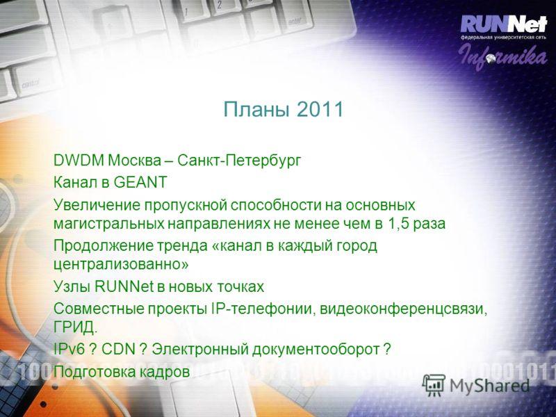 Планы 2011 DWDM Москва – Санкт-Петербург Канал в GEANT Увеличение пропускной способности на основных магистральных направлениях не менее чем в 1,5 раза Продолжение тренда «канал в каждый город централизованно» Узлы RUNNet в новых точках Совместные пр