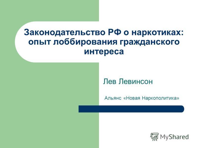 Законодательство РФ о наркотиках: опыт лоббирования гражданского интереса Лев Левинсон Альянс «Новая Наркополитика»