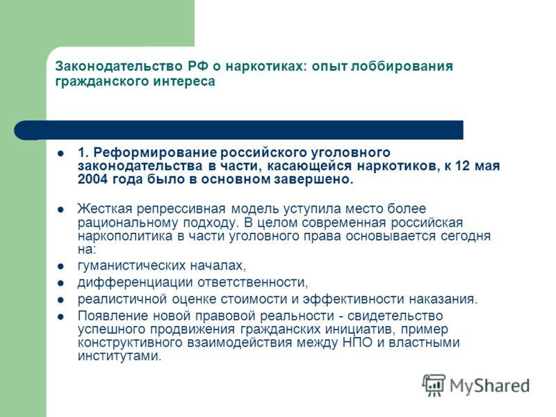 Законодательство РФ о наркотиках: опыт лоббирования гражданского интереса 1. Реформирование российского уголовного законодательства в части, касающейся наркотиков, к 12 мая 2004 года было в основном завершено. Жесткая репрессивная модель уступила мес