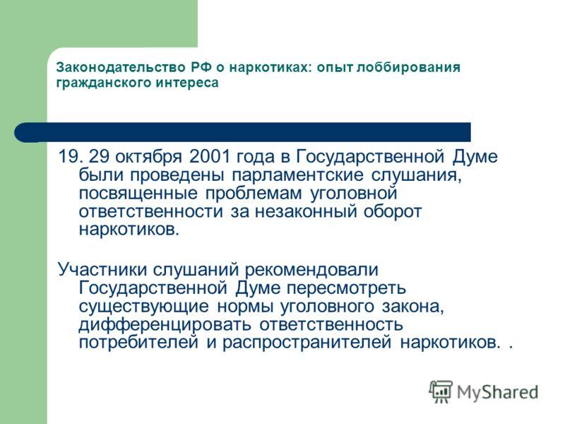 Законодательство РФ о наркотиках: опыт лоббирования гражданского интереса 19. 29 октября 2001 года в Государственной Думе были проведены парламентские слушания, посвященные проблемам уголовной ответственности за незаконный оборот наркотиков. Участник
