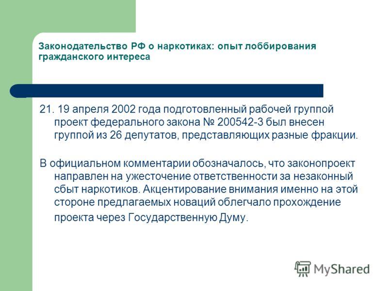 Законодательство РФ о наркотиках: опыт лоббирования гражданского интереса 21. 19 апреля 2002 года подготовленный рабочей группой проект федерального закона 200542-3 был внесен группой из 26 депутатов, представляющих разные фракции. В официальном комм
