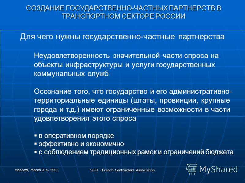 Moscow, March 3-4, 2005 SEFI - French Contractors Association 1 СОЗДАНИЕ ГОСУДАРСТВЕННО-ЧАСТНЫХ ПАРТНЕРСТВ В ТРАНСПОРТНОМ СЕКТОРЕ РОССИИ Для чего нужны государственно-частные партнерства Неудовлетворенность значительной части спроса на объекты инфрас