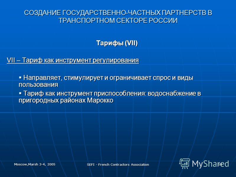 Moscow,Marsh 3-4, 2005 SEFI - French Contractors Association 18 СОЗДАНИЕ ГОСУДАРСТВЕННО-ЧАСТНЫХ ПАРТНЕРСТВ В ТРАНСПОРТНОМ СЕКТОРЕ РОССИИ Тарифы (VII) VII – Тариф как инструмент регулирования Направляет, стимулирует и ограничивает спрос и виды пользов