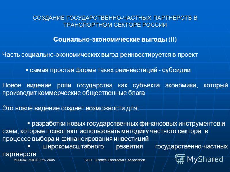Moscow, March 3-4, 2005 SEFI - French Contractors Association 21 СОЗДАНИЕ ГОСУДАРСТВЕННО-ЧАСТНЫХ ПАРТНЕРСТВ В ТРАНСПОРТНОМ СЕКТОРЕ РОССИИ Социально-экономические выгоды (II) Часть социально-экономических выгод реинвестируется в проект самая простая ф