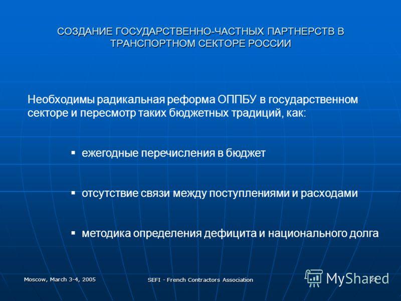 Moscow, March 3-4, 2005 SEFI - French Contractors Association 22 СОЗДАНИЕ ГОСУДАРСТВЕННО-ЧАСТНЫХ ПАРТНЕРСТВ В ТРАНСПОРТНОМ СЕКТОРЕ РОССИИ Необходимы радикальная реформа ОППБУ в государственном секторе и пересмотр таких бюджетных традиций, как: ежегод