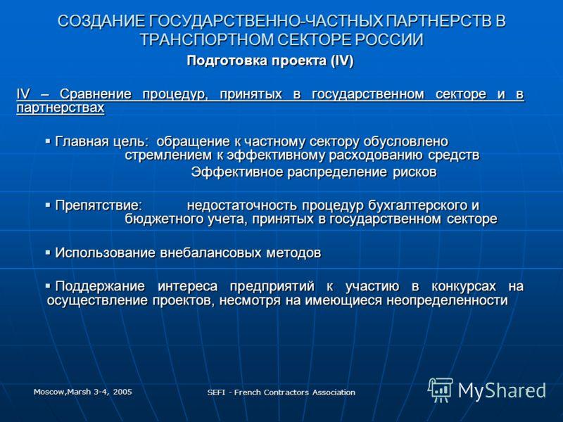 Moscow,Marsh 3-4, 2005 SEFI - French Contractors Association 7 СОЗДАНИЕ ГОСУДАРСТВЕННО-ЧАСТНЫХ ПАРТНЕРСТВ В ТРАНСПОРТНОМ СЕКТОРЕ РОССИИ Подготовка проекта (IV) IV – Сравнение процедур, принятых в государственном секторе и в партнерствах Главная цель: