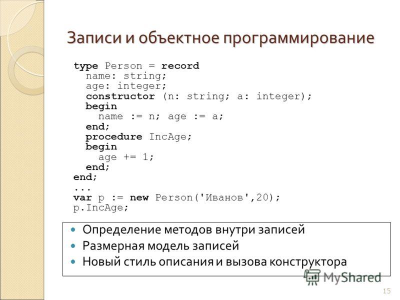 Записи и объектное программирование 15 Определение методов внутри записей Размерная модель записей Новый стиль описания и вызова конструктора type Person = record name: string; age: integer; constructor (n: string; a: integer); begin name := n; age :