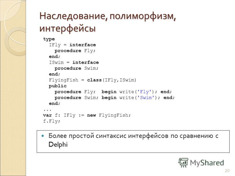Наследование, полиморфизм, интерфейсы 20 Более простой синтаксис интерфейсов по сравнению с Delphi type IFly = interface procedure Fly; end; ISwim = interface procedure Swim; end; FlyingFish = class(IFly,ISwim) public procedure Fly; begin write('Fly'