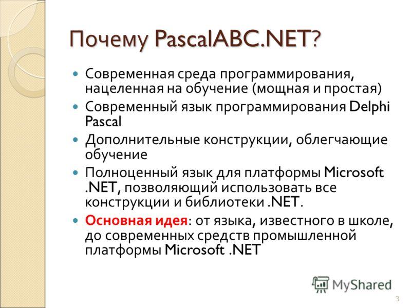 Почему PascalABC.NET ? Современная среда программирования, нацеленная на обучение (мощная и простая) Современный язык программирования Delphi Pascal Дополнительные конструкции, облегчающие обучение Полноценный язык для платформы Microsoft.NET, позвол