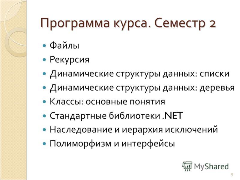 Программа курса. Семестр 2 Файлы Рекурсия Динамические структуры данных: списки Динамические структуры данных: деревья Классы: основные понятия Стандартные библиотеки.NET Наследование и иерархия исключений Полиморфизм и интерфейсы 9