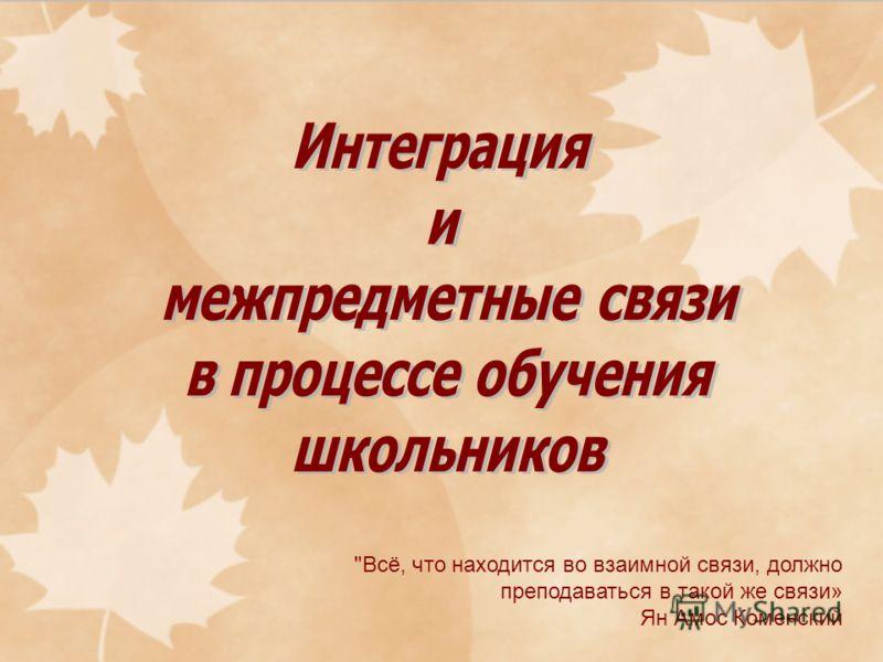 Всё, что находится во взаимной связи, должно преподаваться в такой же связи» Ян Амос Коменский