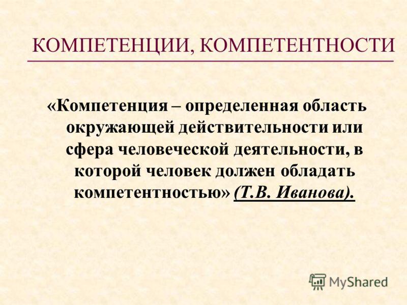 КОМПЕТЕНЦИИ, КОМПЕТЕНТНОСТИ «Компетенция – определенная область окружающей действительности или сфера человеческой деятельности, в которой человек должен обладать компетентностью» (Т.В. Иванова).