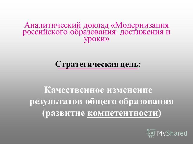 Аналитический доклад «Модернизация российского образования: достижения и уроки» Стратегическая цель: Качественное изменение результатов общего образования (развитие компетентности)