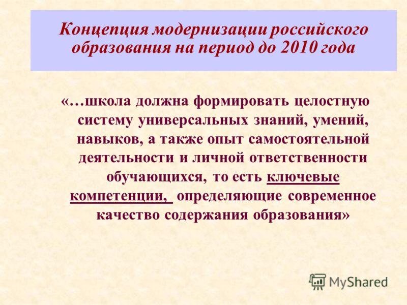 Концепция модернизации российского образования на период до 2010 года «…школа должна формировать целостную систему универсальных знаний, умений, навыков, а также опыт самостоятельной деятельности и личной ответственности обучающихся, то есть ключевые