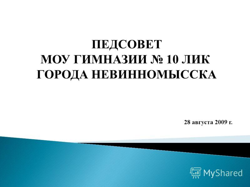 ПЕДСОВЕТ МОУ ГИМНАЗИИ 10 ЛИК ГОРОДА НЕВИННОМЫССКА 28 августа 2009 г.