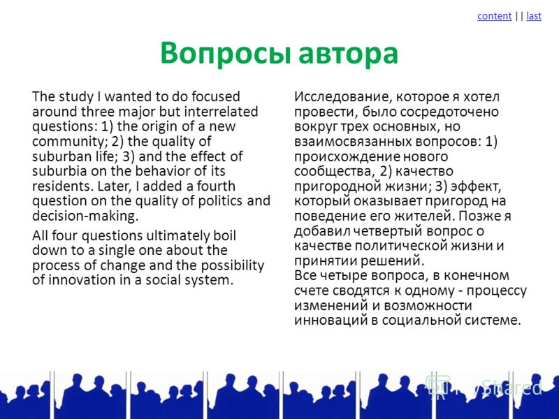 contentcontent || lastlast Вопросы автора The study I wanted to do focused around three major but interrelated questions: 1) the origin of a new community; 2) the quality of suburban life; 3) and the effect of suburbia on the behavior of its resident