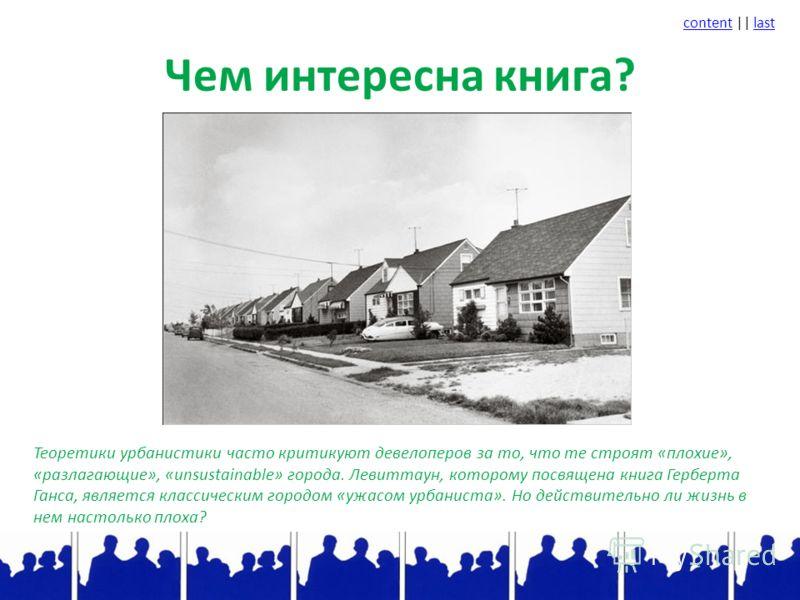 contentcontent || lastlast Чем интересна книга? Теоретики урбанистики часто критикуют девелоперов за то, что те строят «плохие», «разлагающие», «unsustainable» города. Левиттаун, которому посвящена книга Герберта Ганса, является классическим городом