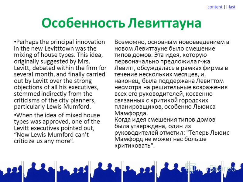 contentcontent || lastlast Особенность Левиттауна Perhaps the principal innovation in the new Levitttown was the mixing of house types. This idea, originally suggested by Mrs. Levitt, debated within the firm for several month, and finally carried out