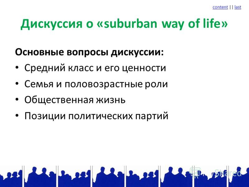 contentcontent || lastlast Дискуссия о «suburban way of life» Основные вопросы дискуссии: Средний класс и его ценности Семья и половозрастные роли Общественная жизнь Позиции политических партий