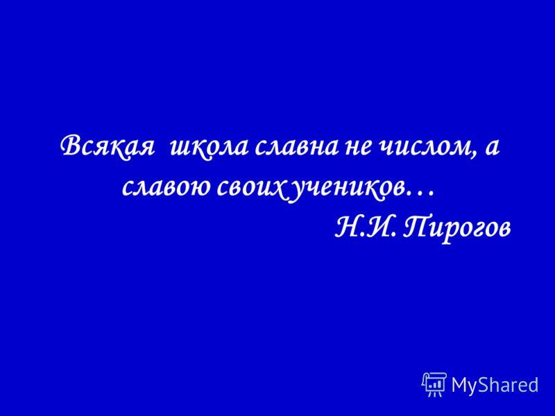 Всякая школа славна не числом, а славою своих учеников… Н.И. Пирогов