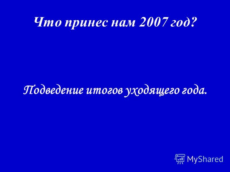 Что принес нам 2007 год? Подведение итогов уходящего года.