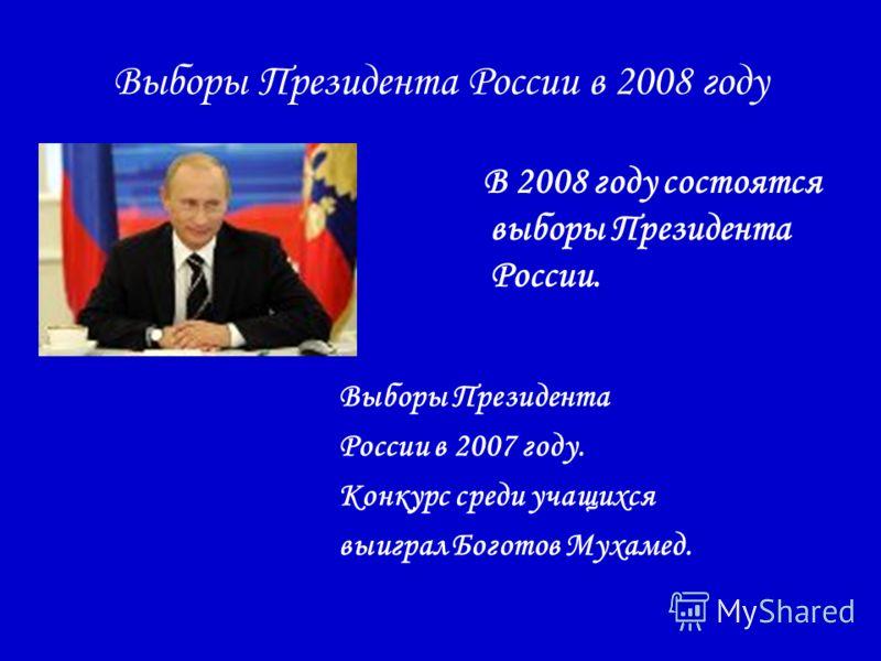Выборы Президента России в 2008 году В 2008 году состоятся выборы Президента России. Выборы Президента России в 2007 году. Конкурс среди учащихся выиграл Боготов Мухамед.