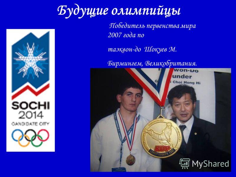 Будущие олимпийцы Победитель первенства мира 2007 года по таэквон-до Шокуев М. Бирмингем, Великобритания.