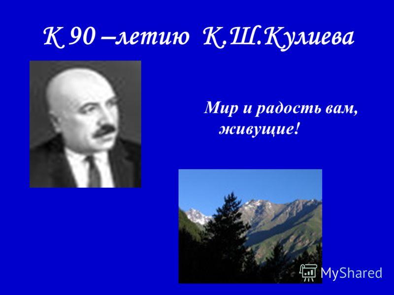 К 90 –летию К.Ш.Кулиева Мир и радость вам, живущие!