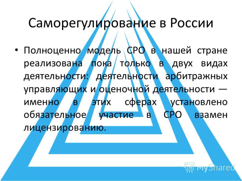 Саморегулирование в России Полноценно модель СРО в нашей стране реализована пока только в двух видах деятельности: деятельности арбитражных управляющих и оценочной деятельности именно в этих сферах установлено обязательное участие в СРО взамен лиценз
