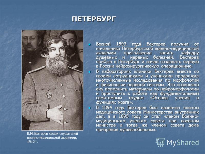 ПЕТЕРБУРГ Весной 1893 года Бехтерев получил от начальника Петербургской военно-медицинской академии приглашение занять кафедру душевных и нервных болезней. Бехтерев прибыл в Петербург и начал создавать первую в России нейрохирургическую операционную.