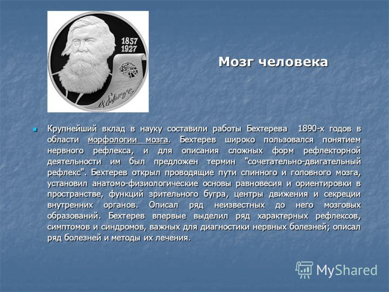 Мозг человека Крупнейший вклад в науку составили работы Бехтерева 1890-х годов в области морфологии мозга. Бехтерев широко пользовался понятием нервного рефлекса, и для описания сложных форм рефлекторной деятельности им был предложен термин