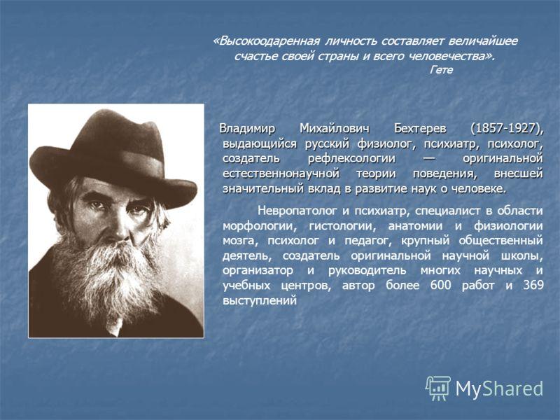 «Высокоодаренная личность составляет величайшее счастье своей страны и всего человечества». Гете Владимир Михайлович Бехтерев (1857-1927), выдающийся русский физиолог, психиатр, психолог, создатель рефлексологии оригинальной естественнонаучной теории