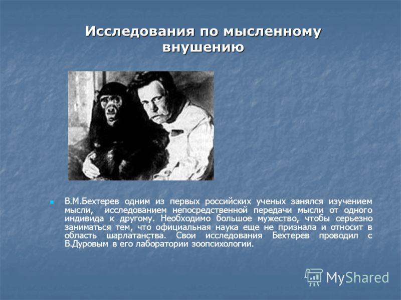Исследования по мысленному внушению В.М.Бехтерев одним из первых российских ученых занялся изучением мысли, исследованием непосредственной передачи мысли от одного индивида к другому. Необходимо большое мужество, чтобы серьезно заниматься тем, что оф