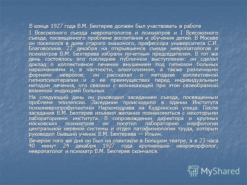 В конце 1927 года В.М. Бехтерев должен был участвовать в работе I Всесоюзного съезда невропатологов и психиатров и I Всесоюзного съезда, посвященного проблеме воспитания и обучения детей. В Москве он поселился в доме старого знакомого, профессора уни