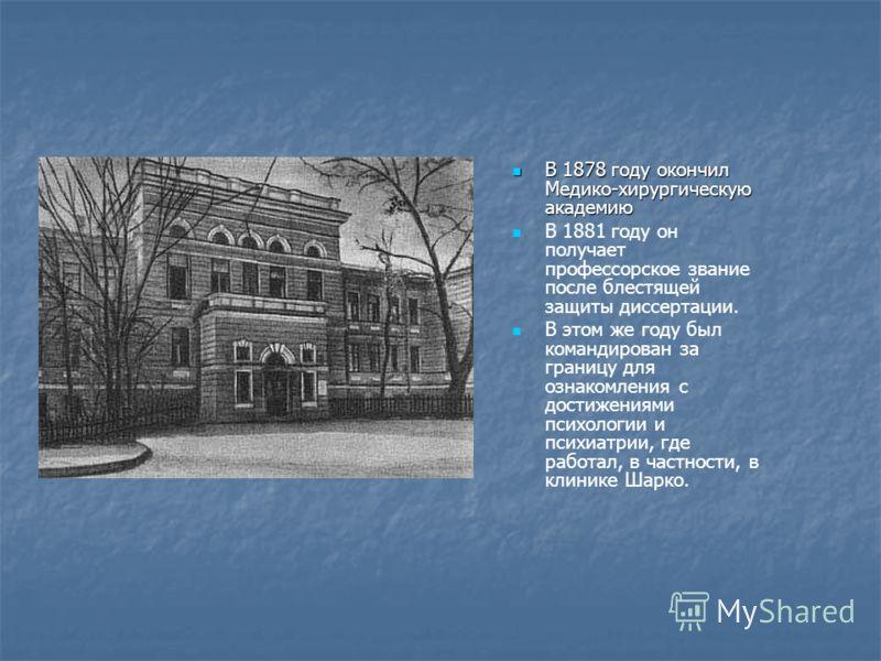 В 1878 году окончил Медико-хирургическую академию В 1878 году окончил Медико-хирургическую академию В 1881 году он получает профессорское звание после блестящей защиты диссертации. В этом же году был командирован за границу для ознакомления с достиже