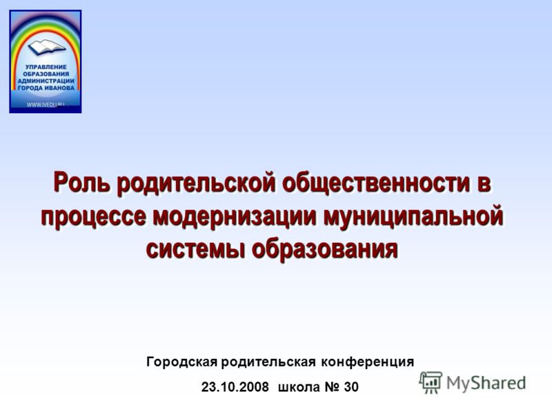 Роль родительской общественности в процессе модернизации муниципальной системы образования Городская родительская конференция 23.10.2008 школа 30